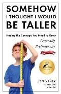 Somehow I Thought I Would Be Taller: Finding the Courage You Need to Grow