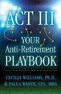 ACT III Your Anti Retirement Playbook