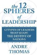 The 12 Spheres of Leadership: The 12 Types of Leaders That Shape the Destinies of Nations