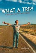 What a Trip!: A Mostly Positive Life Story
