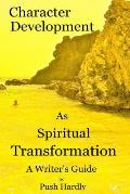 Character Development as Spiritual Transformation, a Writer's Guide