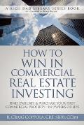 How to Win in Commercial Real Estate Investing Find Evaluate & Purchase Your First Commercial Property In 9 Weeks or Less