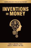 Inventions = Money: Turning Ideas Into Intellectual Property - A Manual for Patent Engineers & Scientists
