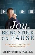 The Joy of Being Stuck on Pause: Godly Principles for Living Life When God Says Wait