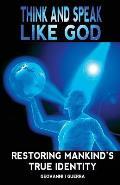 Think and Speak Like God Restoring Mankind's True Identity