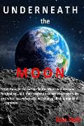 Underneath the Moon: NASA Thought the Surface of the Moon Was Arid and Foreboding...But, Their Secret Discovery of Ancient Ruins and What L