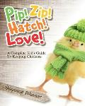 Pip! Zip! Hatch! Love!: A Complete Kid's Guide to Keeping Chickens