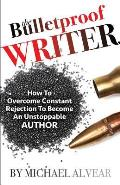 The Bulletproof Writer: How to Overcome Constant Rejection to Become an Unstoppable Author