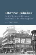 Hitler Versus Hindenburg: The 1932 Presidential Elections and the End of the Weimar Republic