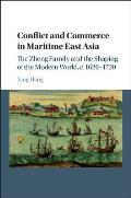 Conflict and Commerce in Maritime East Asia: The Zheng Family and the Shaping of the Modern World, C.1620 1720