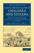 Travels and Researches in Chaldaea and Susiana: With an Account of Excavations at Warka, the Erech' of Nimrod, and Shush, Shushan the Palace' of Esthe