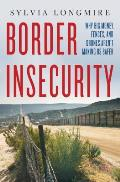 Border Insecurity Why Big Money Fences & Drones Arent Making Us Safer