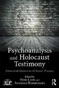 Psychoanalysis and Holocaust Testimony: Unwanted Memories of Social Trauma