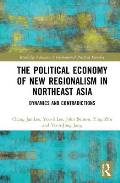 Political Economy of New Regionalism in Northeast Asia: Dynamics and Contradictions