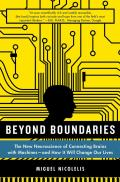 Beyond Boundaries The New Neuroscience of Connecting Brains with Machines & How It Will Change Our Lives