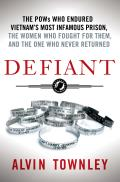 Defiant The POWs Who Endured Vietnams Most Infamous Prison the Women Who Fought for Them & the One Who Never Returned