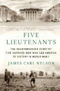 Five Lieutenants The Heartbreaking Story of Five Harvard Men Who Led America to Victory in World War I