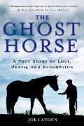 The Ghost Horse: A True Story of Love, Death, and Redemption