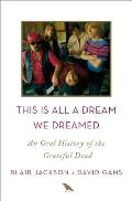 This Is All a Dream We Dreamed An Oral History of the Grateful Dead