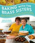 Baking with the Brass Sisters: Over 125 Recipes for Classic Cakes, Pies, Cookies, Breads, Desserts, and Savories from America S Favorite Home Bakers
