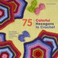 75 Colorful Hexagons to Crochet The Ultimate Mix & Match Patterns in Eye Popping Colors