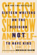 Selfish Shallow & Self Absorbed Sixteen Writers on the Decision Not to Have Kids