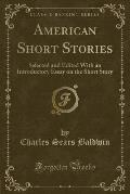 American Short Stories: Selected and Edited with an Introductory Essay on the Short Story (Classic Reprint)