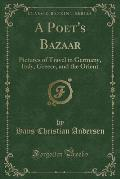 A Poet's Bazaar: Pictures of Travel in Germany, Italy, Greece, and the Orient (Classic Reprint)