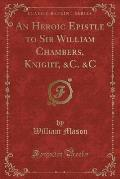 An Heroic Epistle to Sir William Chambers, Knight, &C. &C (Classic Reprint)