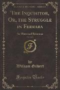 The Inquisitor, Or, the Struggle in Ferrara, Vol. 3 of 3: An Historical Romance (Classic Reprint)