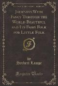 Journeys with Fancy Through the World Beautiful and Its Fairy Folk for Little Folk (Classic Reprint)
