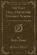 The Last Half-Day in the District School: Comic Entertainment in Two Acts (Classic Reprint)