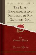 The Life, Experiences and Incidents of REV. Gardner Dean (Classic Reprint)