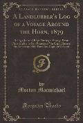 A   Landlubber's Log of a Voyage Around the Horn, 1879: Being a Journal Kept During a Voyage from Philadelphia to San Francisco Via Cape Horn in the A
