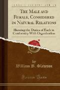 The Male and Female, Considered in Natural Relations: Showing the Duties of Each in Conformity with Organization (Classic Reprint)