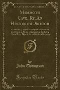 Mammoth Cave, KY; An Historical Sketch: Containing a Brief Description of Some of the Principal Places of Interest in the Cave, Also a Short Descripti