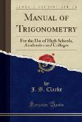 Manual of Trigonometry: For the Use of High Schools, Academies and Colleges (Classic Reprint)