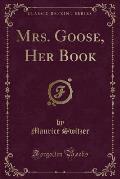 Mrs. Goose, Her Book (Classic Reprint)