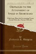 Obstacles to the Attainment of Speed in Shorthand: With Some Plans for Overcoming Them; Mental Obstacles; Manual Obstacles (Classic Reprint)