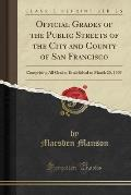 Official Grades of the Public Streets of the City and County of San Francisco: Comprising All Grades Established to March 20, 1909 (Classic Reprint)