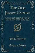 The Old Jersey Captive: Or a Narrative of the Captivity of Thomas Andros, (Now Pastor of the Church in Berkley, ) on Board the Old Jersey Pris