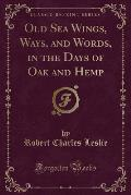 Old Sea Wings, Ways, and Words: In the Days of Oak and Hemp (Classic Reprint)