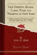 Old Streets, Roads, Lanes, Piers and Wharves of New York, Vol. 1 of 3: Showing the Former and Present Names; Together with a List of Alterations of St
