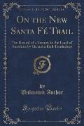 On the New Santa Fe Trail: The Record of a Journey to the Land of Sunshine by Six and a Half Tenderfeet (Classic Reprint)