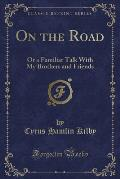 On the Road: Or a Familiar Talk with My Brothers and Friends (Classic Reprint)