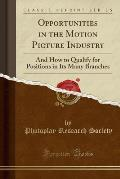 Opportunities in the Motion Picture Industry: And How to Qualify for Positions in Its Many Branches (Classic Reprint)