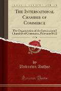 The International Chamber of Commerce, Vol. 20: The Organization of the International Chamber of Commerce, February 1922 (Classic Reprint)