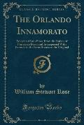 The Orlando Innamorato: Translated Into Prose from the Italian of Francesco Berni and Interspersed with Extracts in the Same Stanza as the Ori
