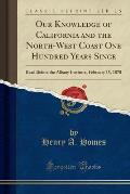 Our Knowledge of California and the North-West Coast One Hundred Years Since: Read Before the Albany Institute, February 15, 1870 (Classic Reprint)