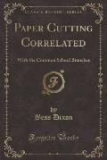Paper Cutting Correlated: With the Common School Branches (Classic Reprint)